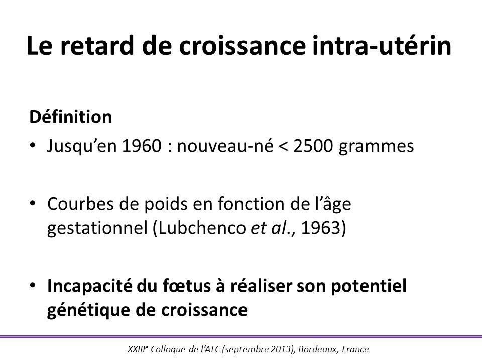 XXIII e Colloque de lATC (septembre 2013), Bordeaux, France Le retard de croissance intra-utérin Définition Jusquen 1960 : nouveau-né < 2500 grammes C