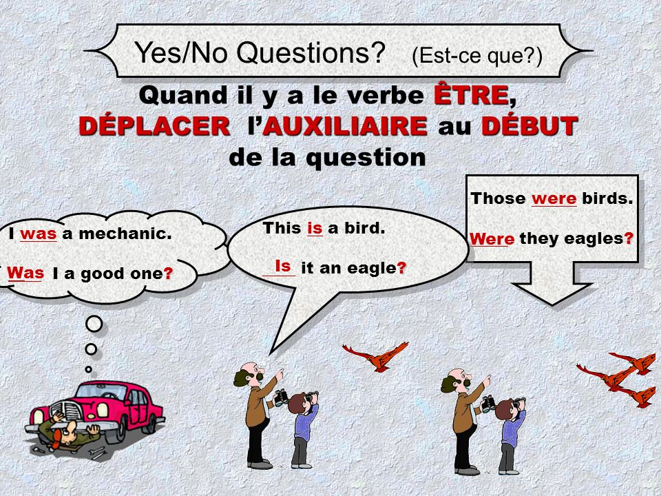 Yes/No Questions.(Est-ce que?) I was a mechanic. __ I a good one.