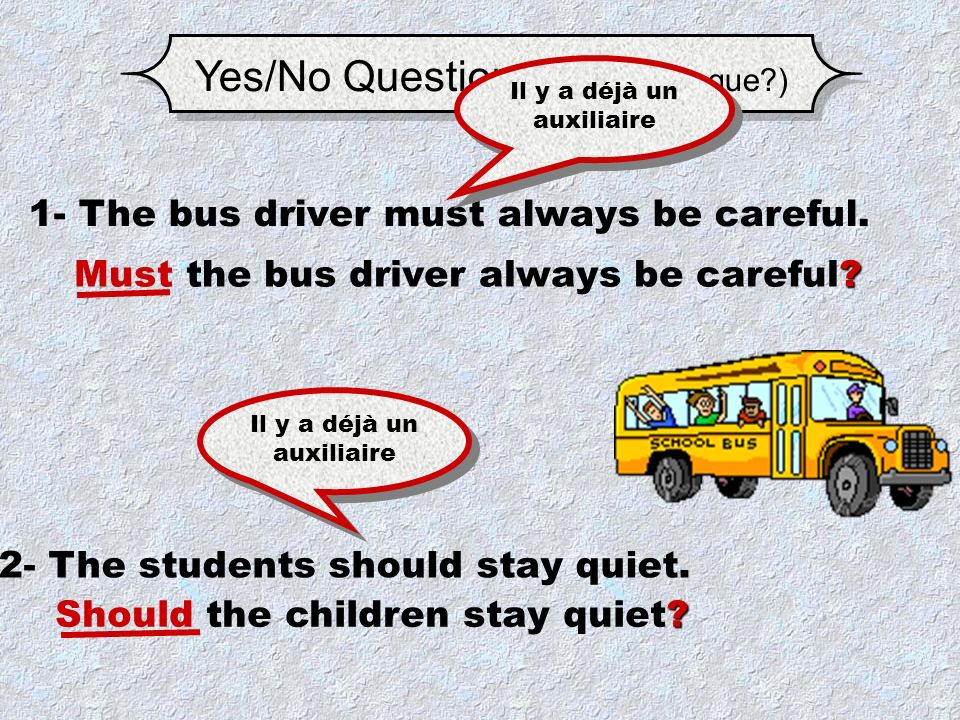 Yes/No Questions.(Est-ce que?) 1- The bus driver must always be careful.