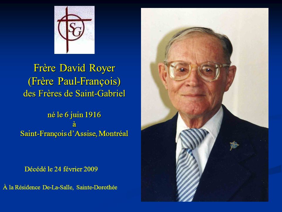 Frère David Royer (Frère Paul-François) des Frères de Saint-Gabriel né le 6 juin 1916 à Saint-François dAssise, Montréal Décédé le 24 février 2009 À la Résidence De-La-Salle, Sainte-Dorothée
