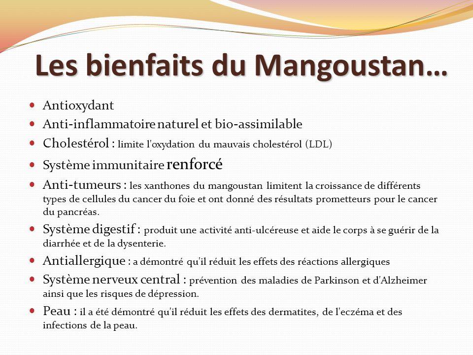 Les bienfaits du Mangoustan… Antioxydant Anti-inflammatoire naturel et bio-assimilable Cholestérol : limite l'oxydation du mauvais cholestérol (LDL) S