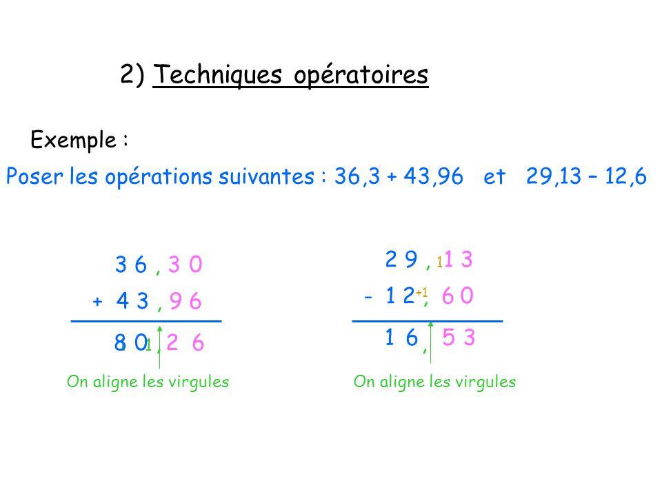 2) Techniques opératoires Exemple : Poser les opérations suivantes : 36,3 + 43,96 et 29,13 – 12,6 3 6, 3 + 4 3, 9 6 On aligne les virgules 0 62 1,0 1