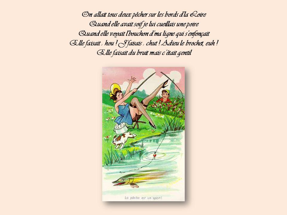 On allait tous deux pêcher sur les bords d la Loire Quand elle avait soif je lui cueillais une poire Quand elle voyait l bouchon d ma ligne qui s enfonçait Elle faisait : hou .
