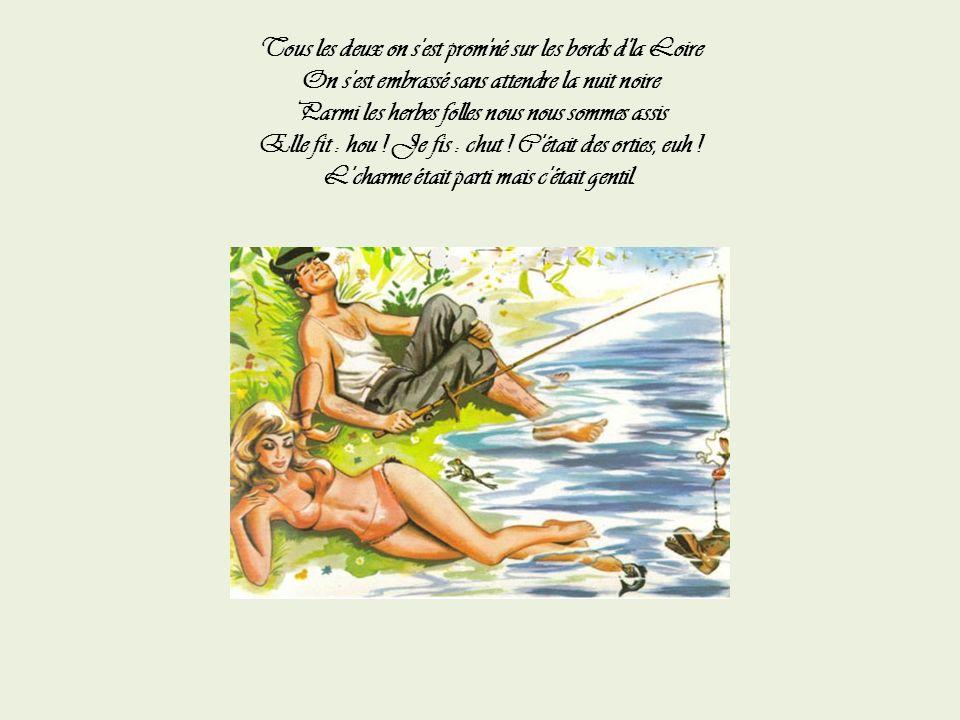 On allait tous deux pêcher sur les bords d'la Loire Quand elle avait soif je lui cueillais une poire Quand elle voyait l'bouchon d'ma ligne qui s'enfo