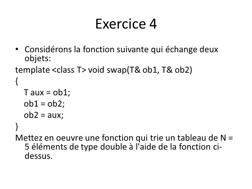 Exercice 4 Considérons la fonction suivante qui échange deux objets: template void swap(T& ob1, T& ob2) { T aux = ob1; ob1 = ob2; ob2 = aux; } Mettez