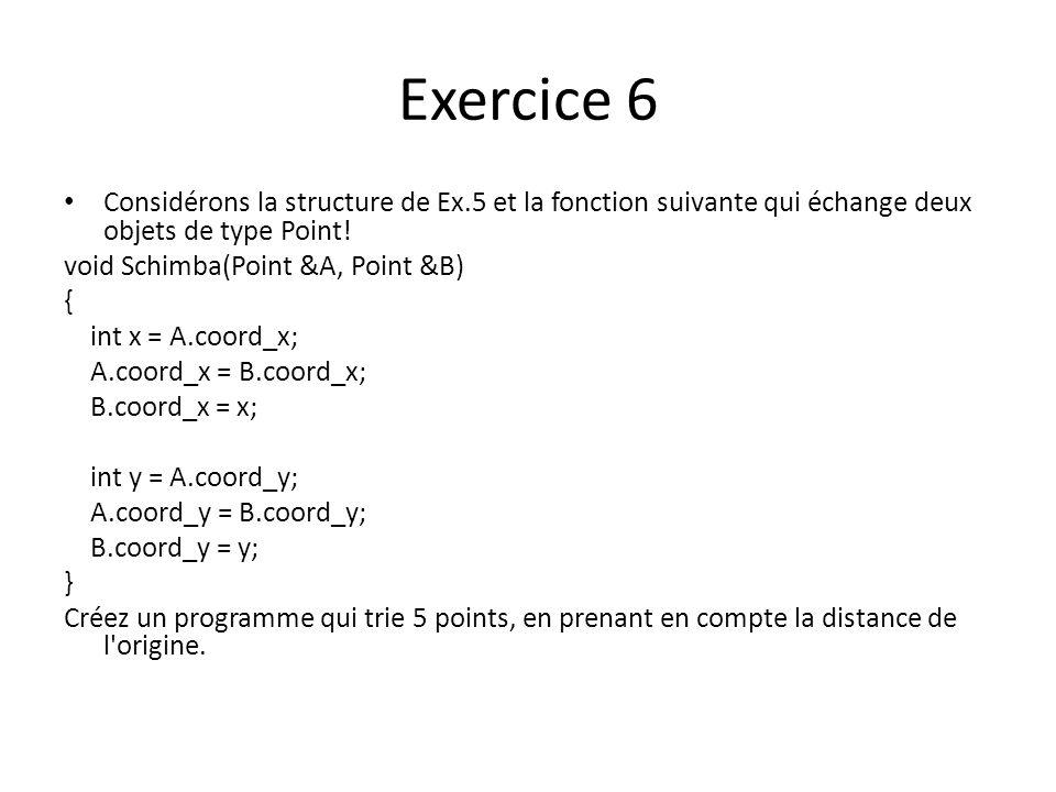 Exercice 6 Considérons la structure de Ex.5 et la fonction suivante qui échange deux objets de type Point! void Schimba(Point &A, Point &B) { int x =