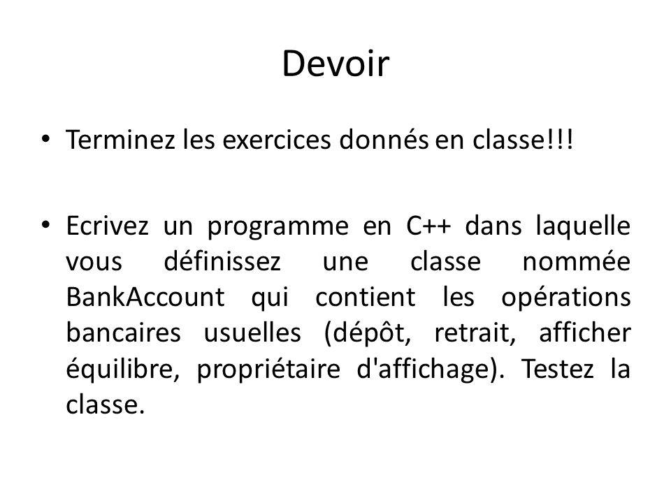 Devoir Terminez les exercices donnés en classe!!! Ecrivez un programme en C++ dans laquelle vous définissez une classe nommée BankAccount qui contient