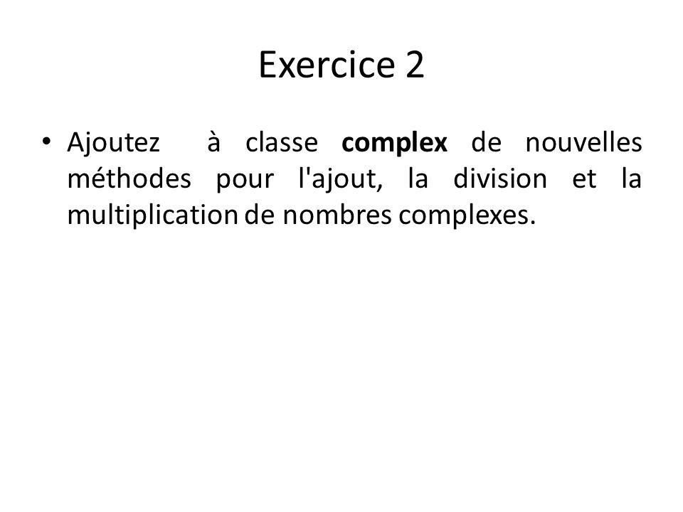 Exercice 2 Ajoutez à classe complex de nouvelles méthodes pour l'ajout, la division et la multiplication de nombres complexes.