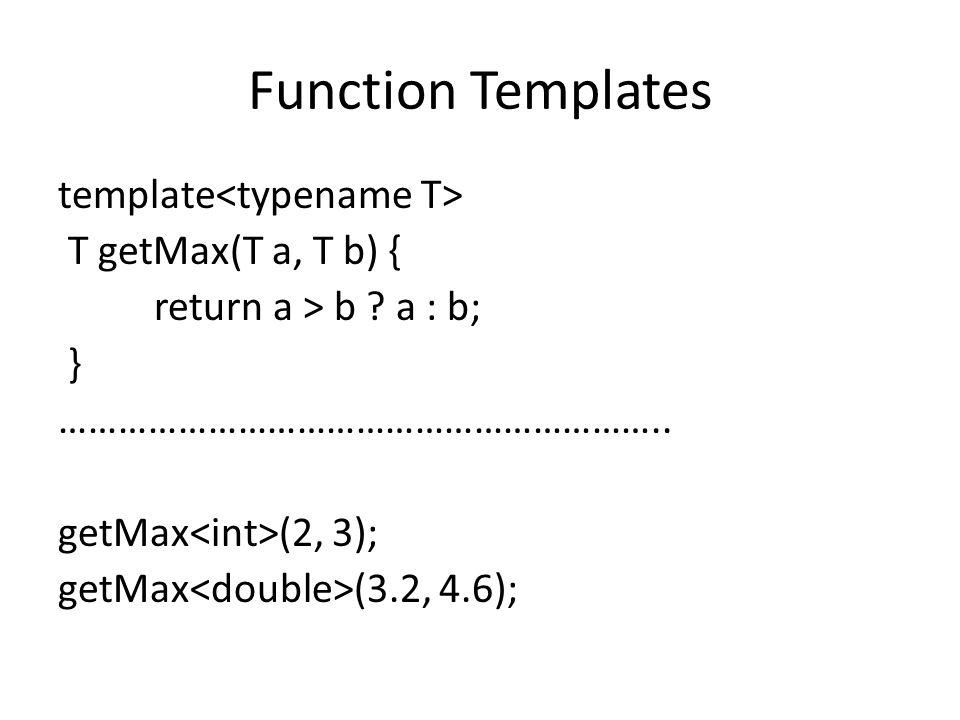 Function Templates template T getMax(T a, T b) { return a > b ? a : b; } …………………………………………………….. getMax (2, 3); getMax (3.2, 4.6);