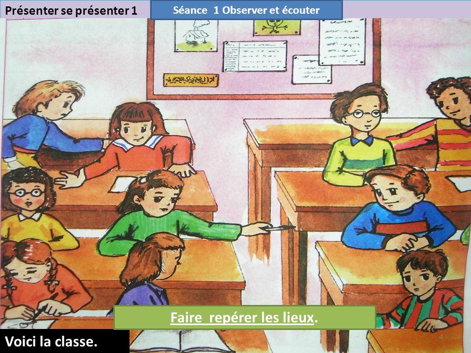 4 Présenter se présenter 1 Voici la classe. Séance 1 Observer et écouter Faire repérer les lieux.
