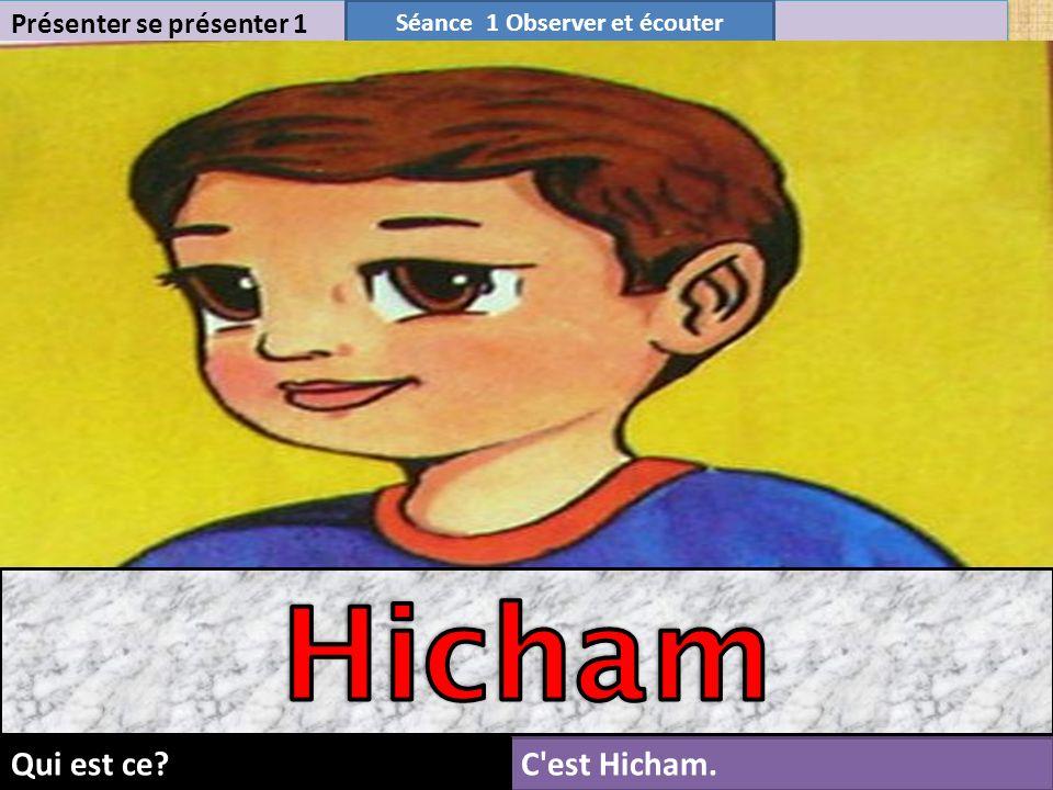 8 Présenter se présenter 1 Séance 1 Observer et écouter C est Hicham.Qui est ce?