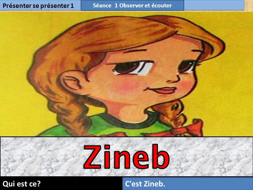 9 Présenter se présenter 1 Séance 1 Observer et écouter Qui est ce?C est Zineb.