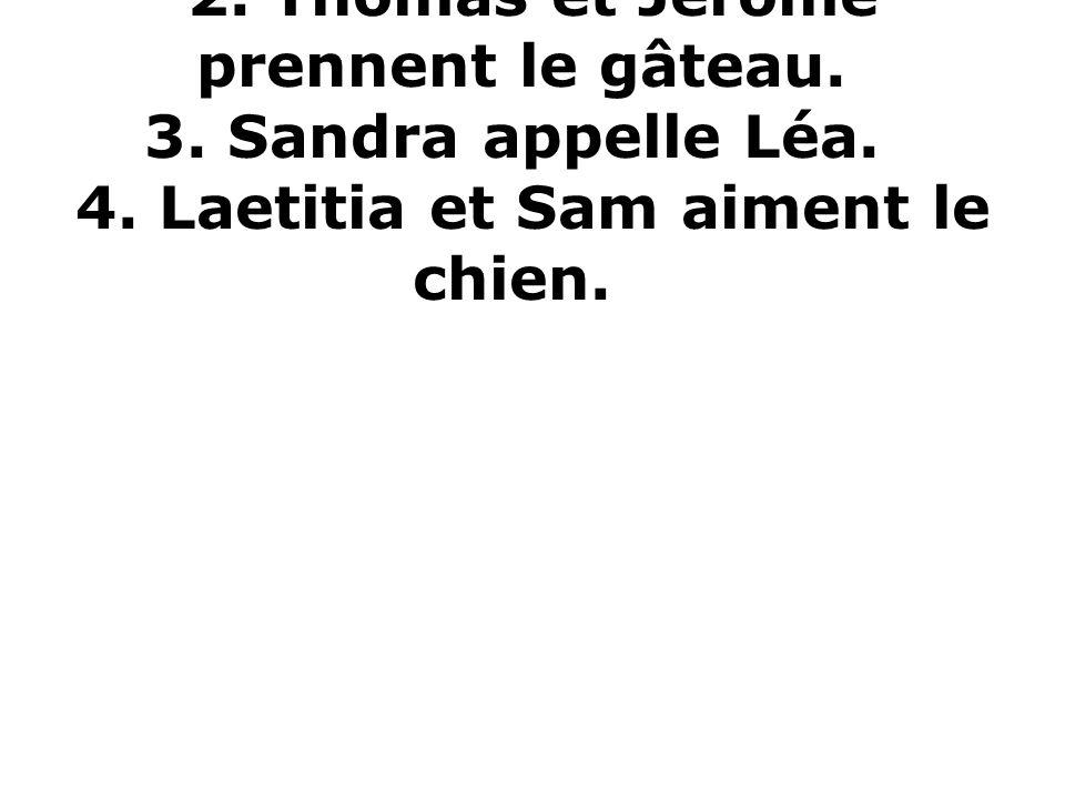 1. Jean prend une pomme. 2. Thomas et Jérôme prennent le gâteau. 3. Sandra appelle Léa. 4. Laetitia et Sam aiment le chien.