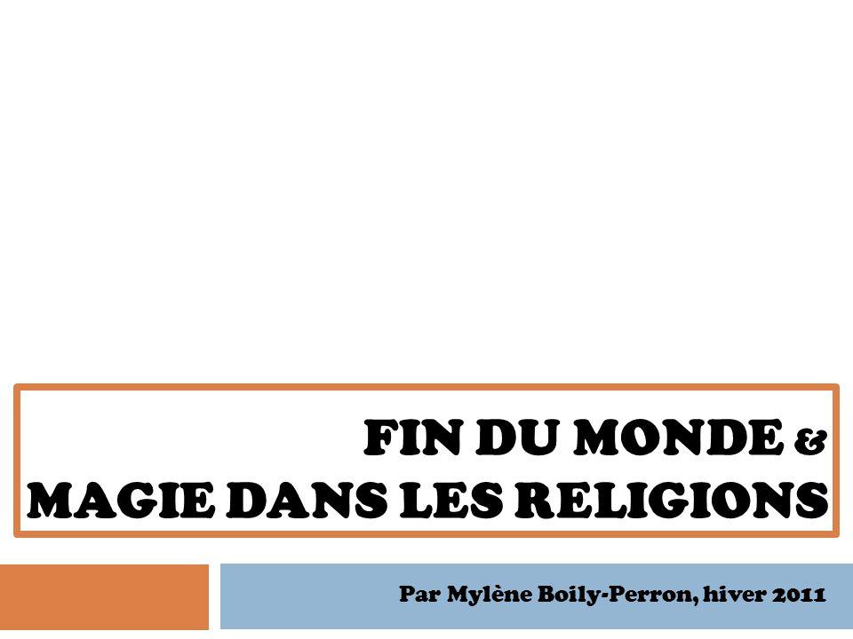 FIN DU MONDE & MAGIE DANS LES RELIGIONS Par Mylène Boily-Perron, hiver 2011
