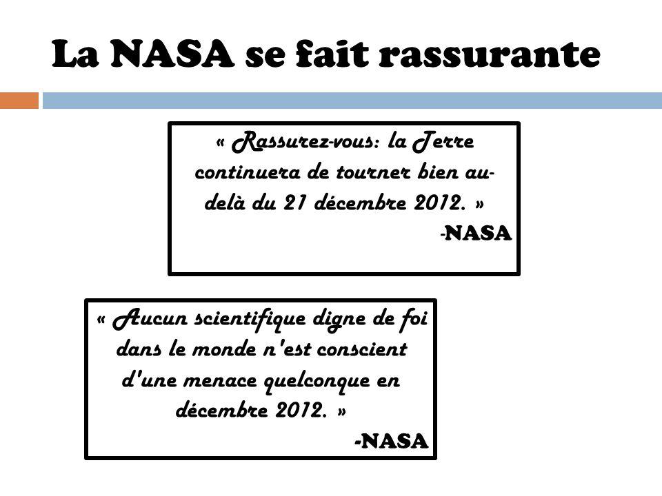 La NASA se fait rassurante « Aucun scientifique digne de foi dans le monde n'est conscient d'une menace quelconque en décembre 2012. » -NASA « Rassure