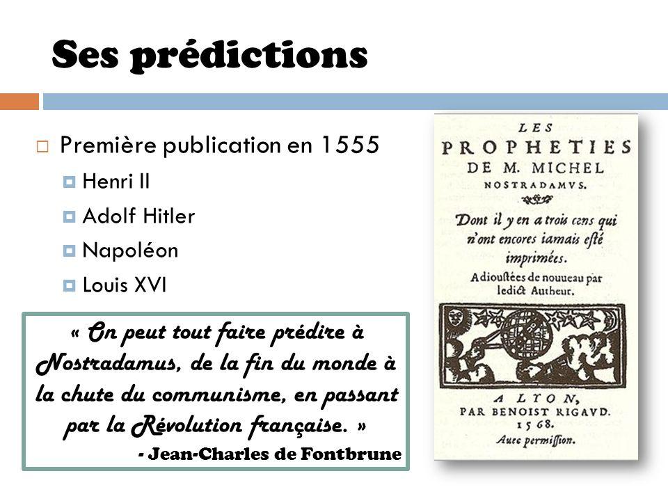 Ses prédictions Première publication en 1555 Henri II Adolf Hitler Napoléon Louis XVI « On peut tout faire prédire à Nostradamus, de la fin du monde à