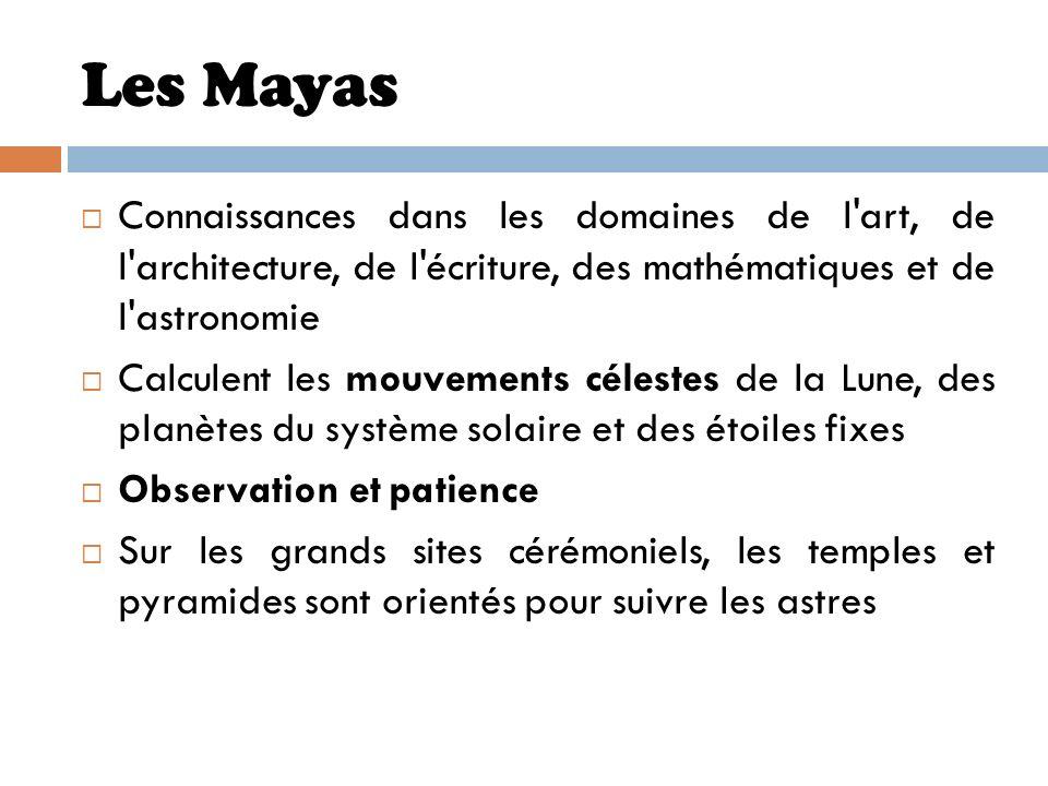 Les Mayas Connaissances dans les domaines de l'art, de l'architecture, de l'écriture, des mathématiques et de l'astronomie Calculent les mouvements cé
