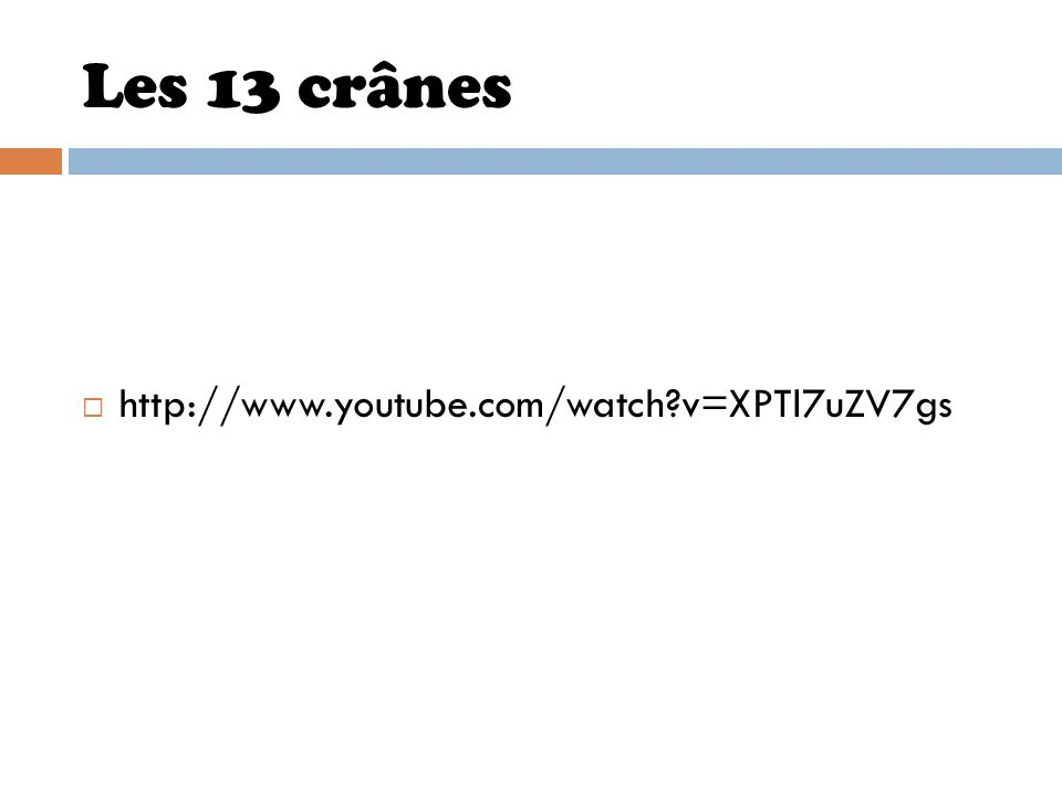 Les 13 crânes http://www.youtube.com/watch?v=XPTl7uZV7gs