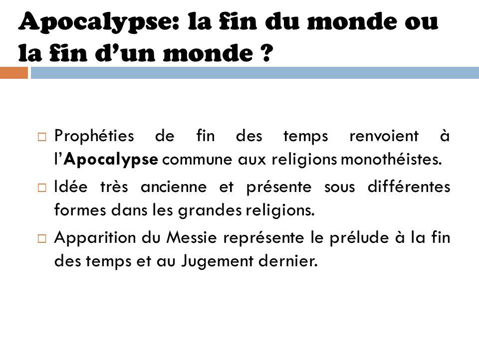 Apocalypse: la fin du monde ou la fin dun monde ? Prophéties de fin des temps renvoient à lApocalypse commune aux religions monothéistes. Idée très an