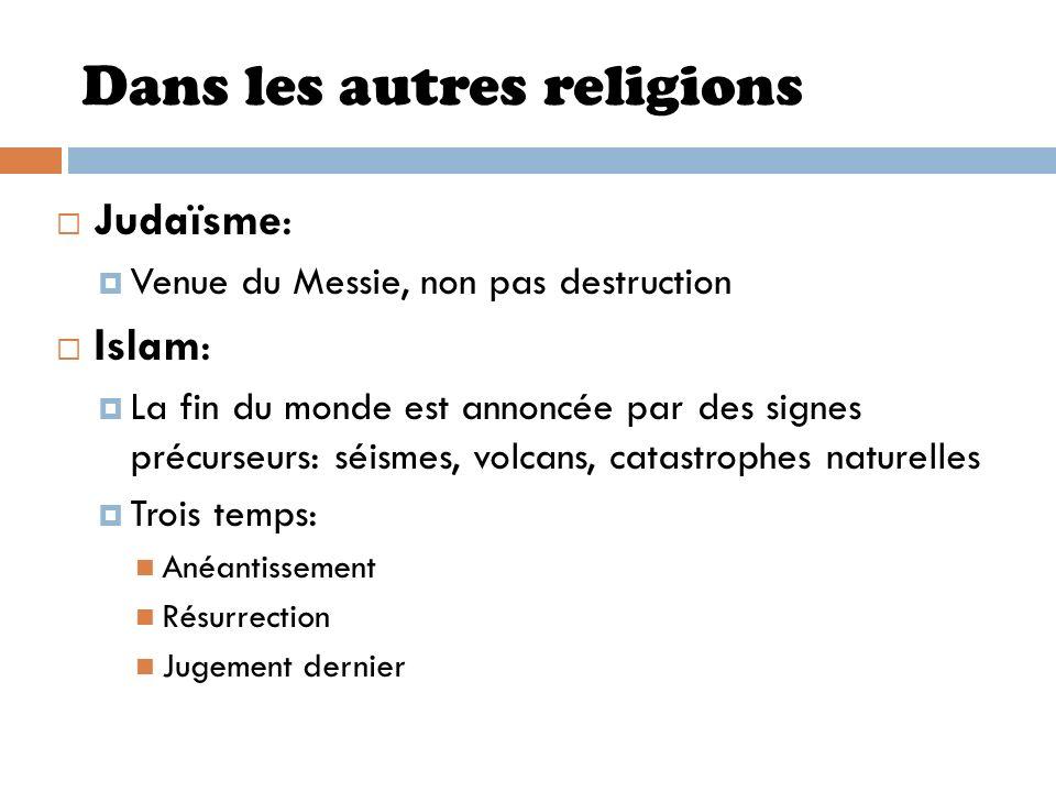Dans les autres religions Judaïsme: Venue du Messie, non pas destruction Islam: La fin du monde est annoncée par des signes précurseurs: séismes, volc