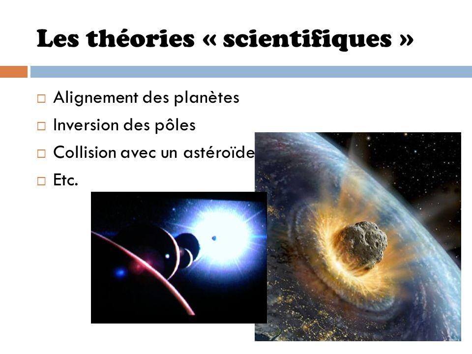 Les théories « scientifiques » Alignement des planètes Inversion des pôles Collision avec un astéroïde Etc.