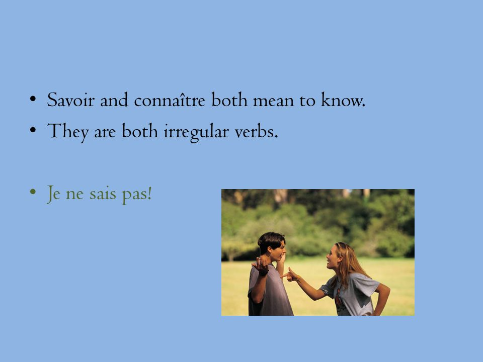 Savoir and connaître both mean to know. They are both irregular verbs. Je ne sais pas!
