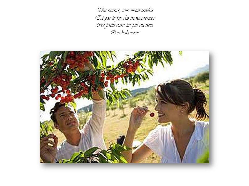Un sourire, une main tendue Et par le jeu des transparences Ces fruits dans les plis du tissu Qui balancent