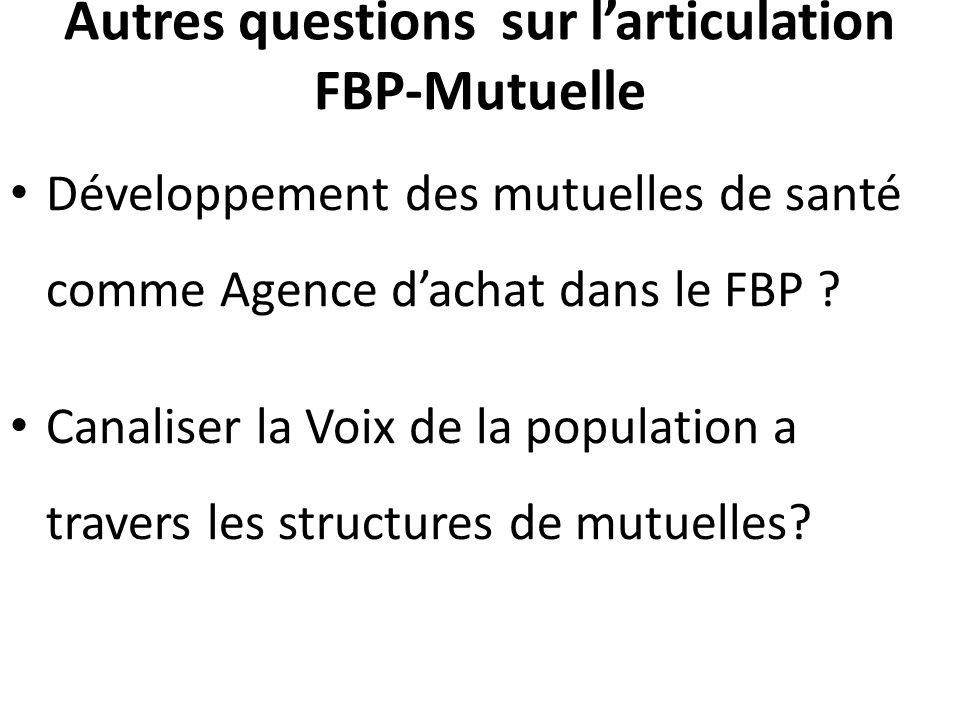 Autres questions sur larticulation FBP-Mutuelle Développement des mutuelles de santé comme Agence dachat dans le FBP .