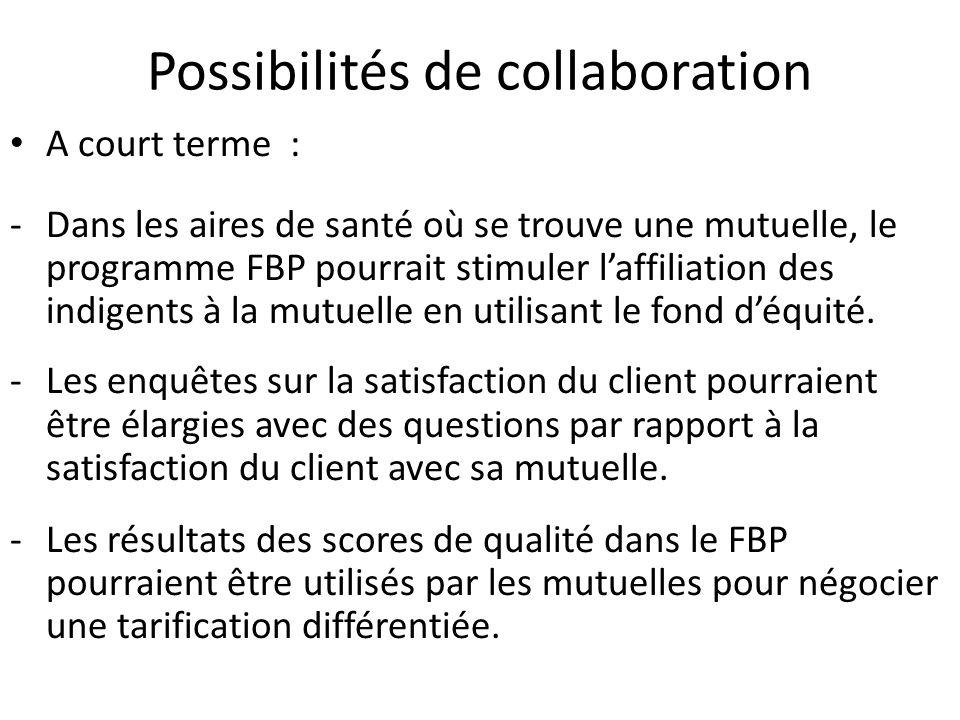 Possibilités de collaboration A court terme : -Dans les aires de santé où se trouve une mutuelle, le programme FBP pourrait stimuler laffiliation des indigents à la mutuelle en utilisant le fond déquité.