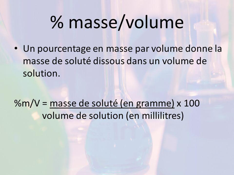% masse/volume Un pourcentage en masse par volume donne la masse de soluté dissous dans un volume de solution. %m/V = masse de soluté (en gramme) x 10