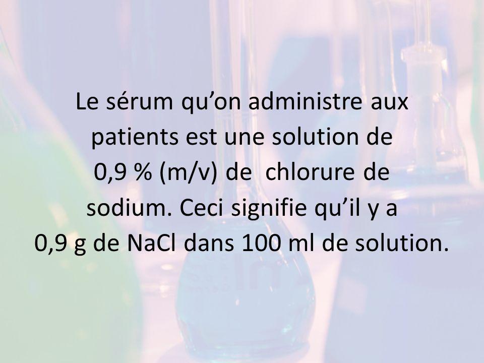 Le sérum quon administre aux patients est une solution de 0,9 % (m/v) de chlorure de sodium. Ceci signifie quil y a 0,9 g de NaCl dans 100 ml de solut