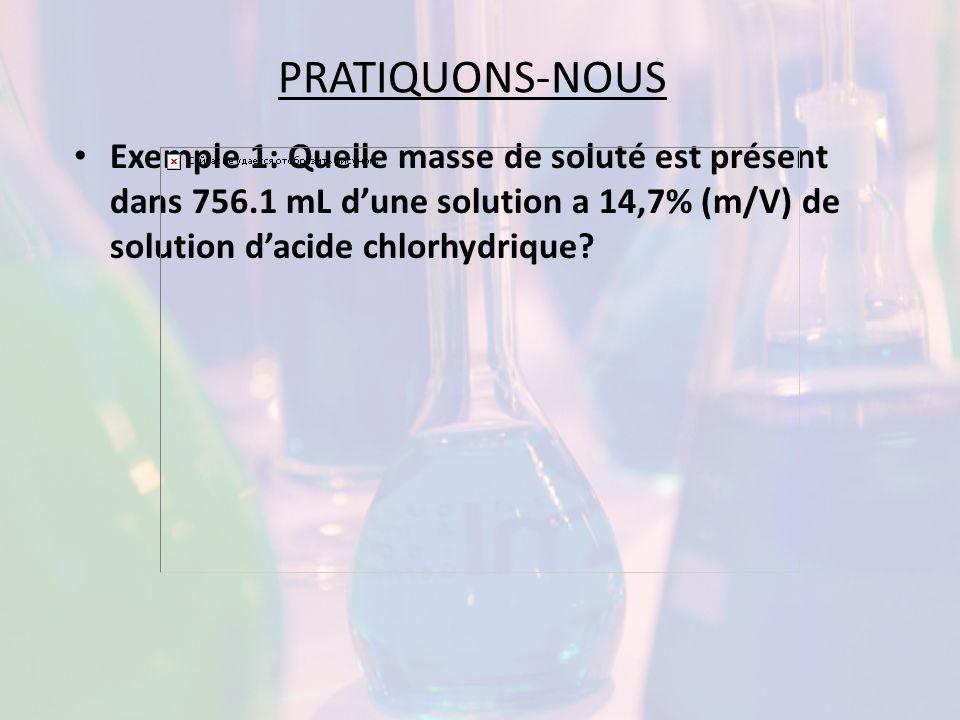 PRATIQUONS-NOUS Exemple 1: Quelle masse de soluté est présent dans 756.1 mL dune solution a 14,7% (m/V) de solution dacide chlorhydrique?
