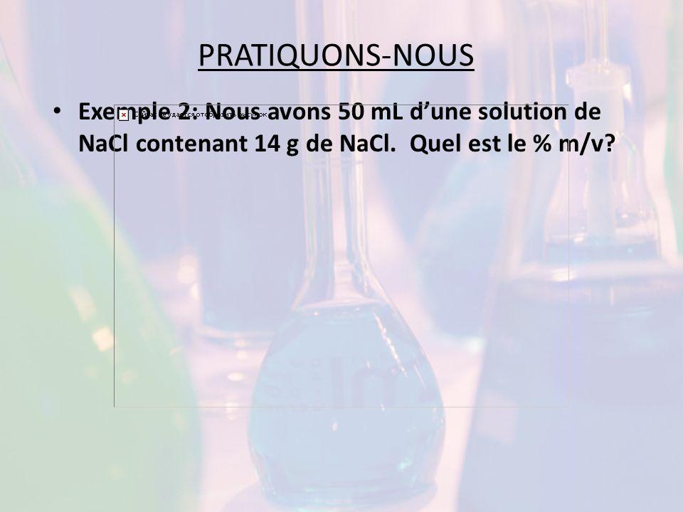 PRATIQUONS-NOUS Exemple 2: Nous avons 50 mL dune solution de NaCl contenant 14 g de NaCl. Quel est le % m/v?