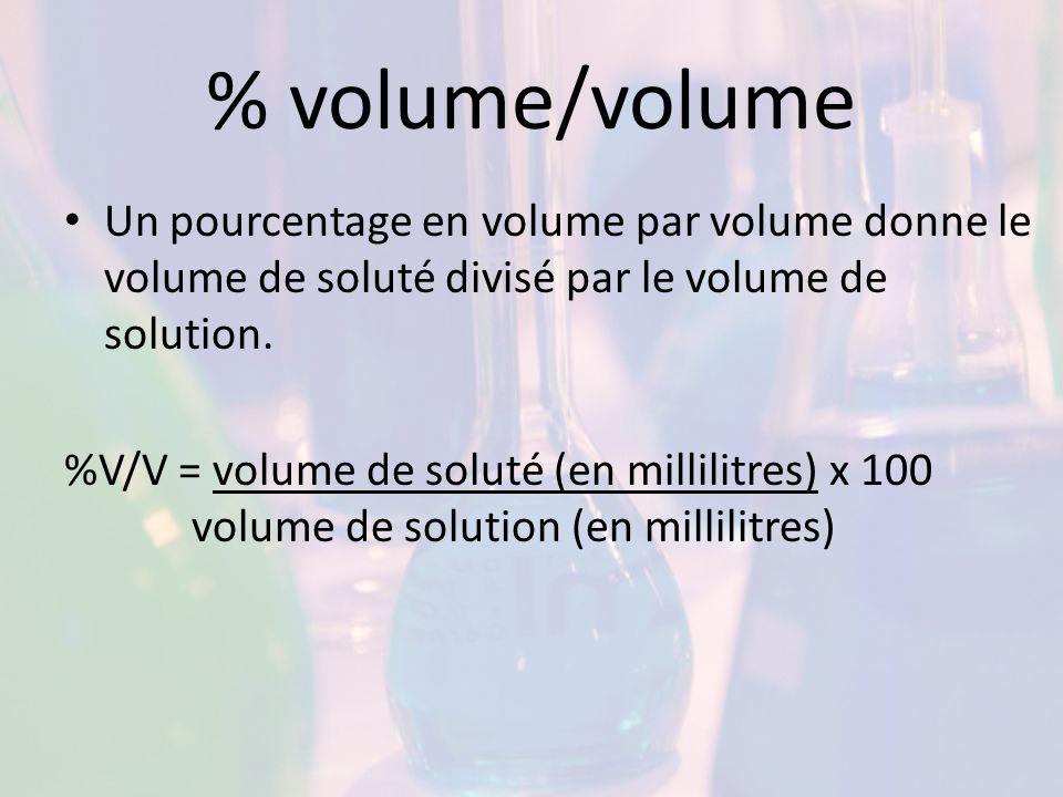 % volume/volume Un pourcentage en volume par volume donne le volume de soluté divisé par le volume de solution. %V/V = volume de soluté (en millilitre