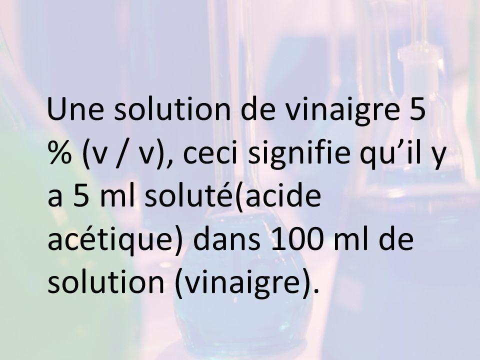 Une solution de vinaigre 5 % (v / v), ceci signifie quil y a 5 ml soluté(acide acétique) dans 100 ml de solution (vinaigre).