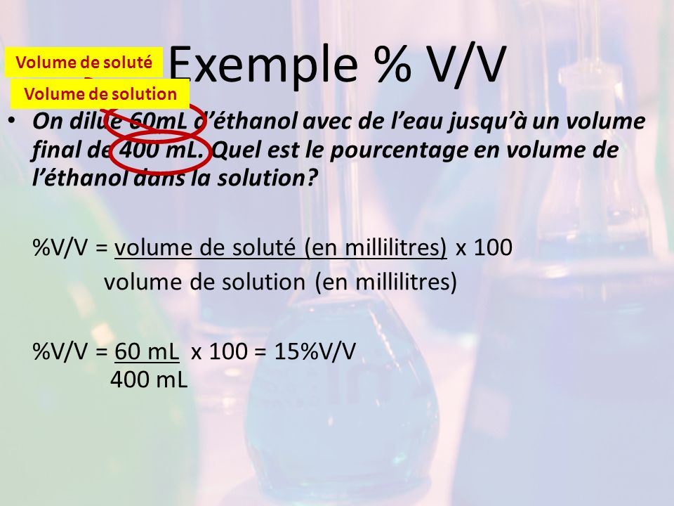 Exemple % V/V On dilue 60mL déthanol avec de leau jusquà un volume final de 400 mL. Quel est le pourcentage en volume de léthanol dans la solution? %V