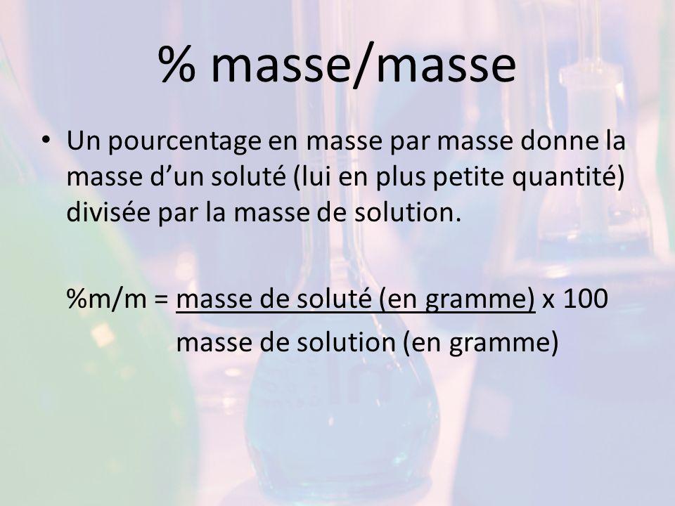 % masse/masse Un pourcentage en masse par masse donne la masse dun soluté (lui en plus petite quantité) divisée par la masse de solution. %m/m = masse
