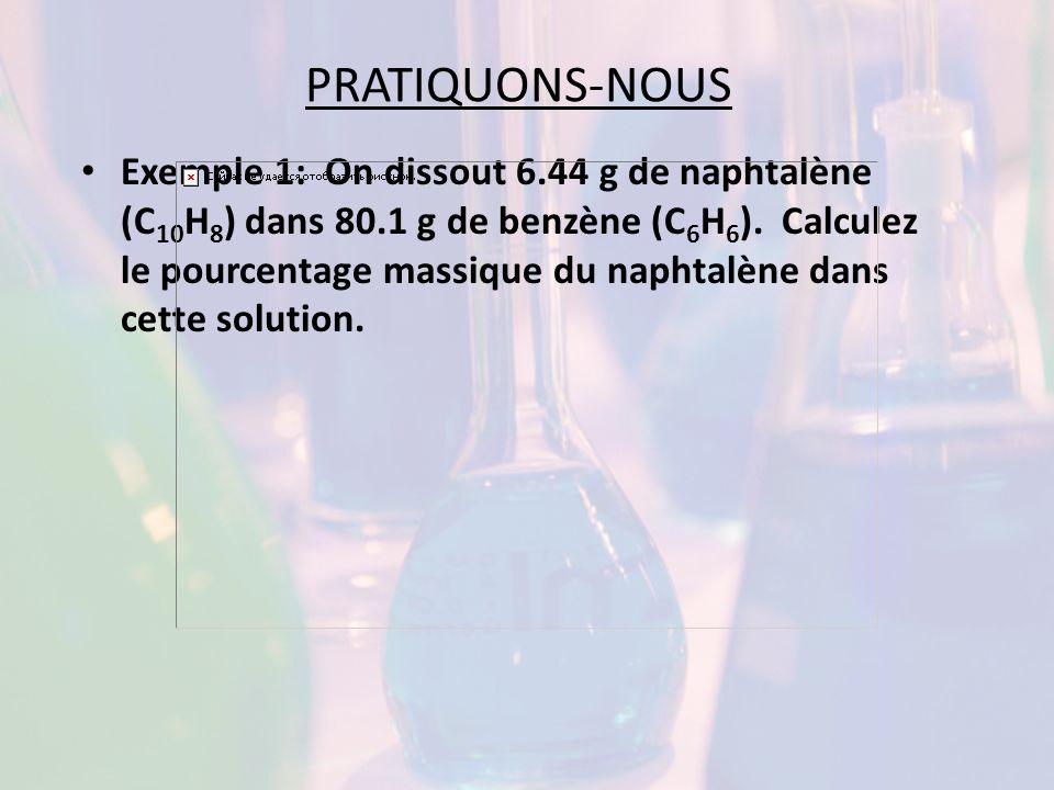 PRATIQUONS-NOUS Exemple 1: On dissout 6.44 g de naphtalène (C 10 H 8 ) dans 80.1 g de benzène (C 6 H 6 ). Calculez le pourcentage massique du naphtalè