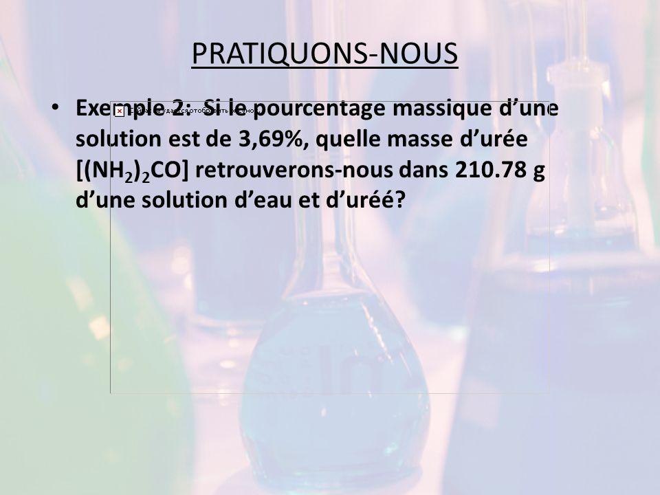 PRATIQUONS-NOUS Exemple 2: Si le pourcentage massique dune solution est de 3,69%, quelle masse durée [(NH 2 ) 2 CO] retrouverons-nous dans 210.78 g du