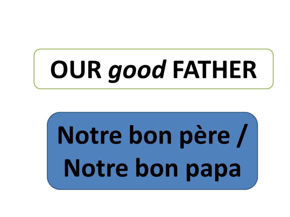 OUR good FATHER Notre bon père / Notre bon papa