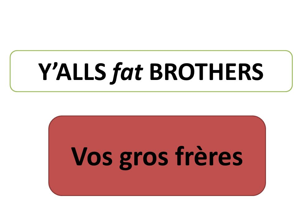 YALLS fat BROTHERS Vos gros frères