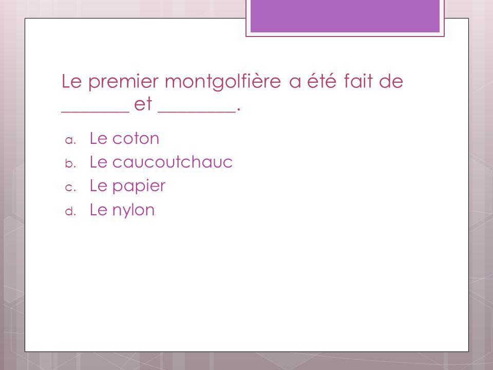 Le premier montgolfière a été fait de _______ et ________. a. Le coton b. Le caucoutchauc c. Le papier d. Le nylon