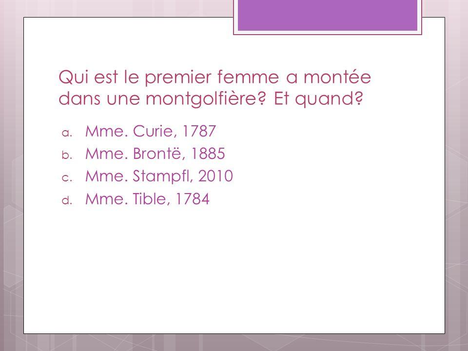 Qui est le premier femme a montée dans une montgolfière? Et quand? a. Mme. Curie, 1787 b. Mme. Brontë, 1885 c. Mme. Stampfl, 2010 d. Mme. Tible, 1784