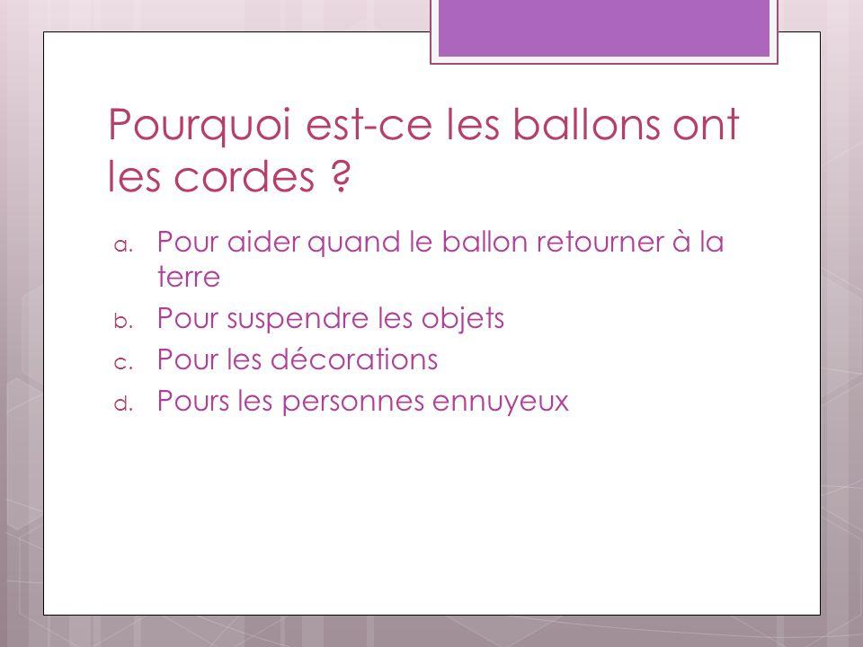 Pourquoi est-ce les ballons ont les cordes ? a. Pour aider quand le ballon retourner à la terre b. Pour suspendre les objets c. Pour les décorations d