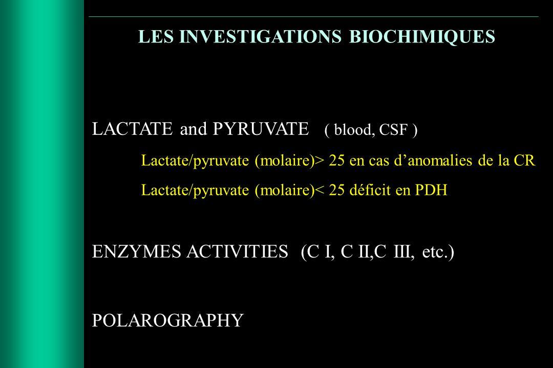 LES INVESTIGATIONS BIOCHIMIQUES LACTATE and PYRUVATE ( blood, CSF ) Lactate/pyruvate (molaire)> 25 en cas danomalies de la CR Lactate/pyruvate (molair