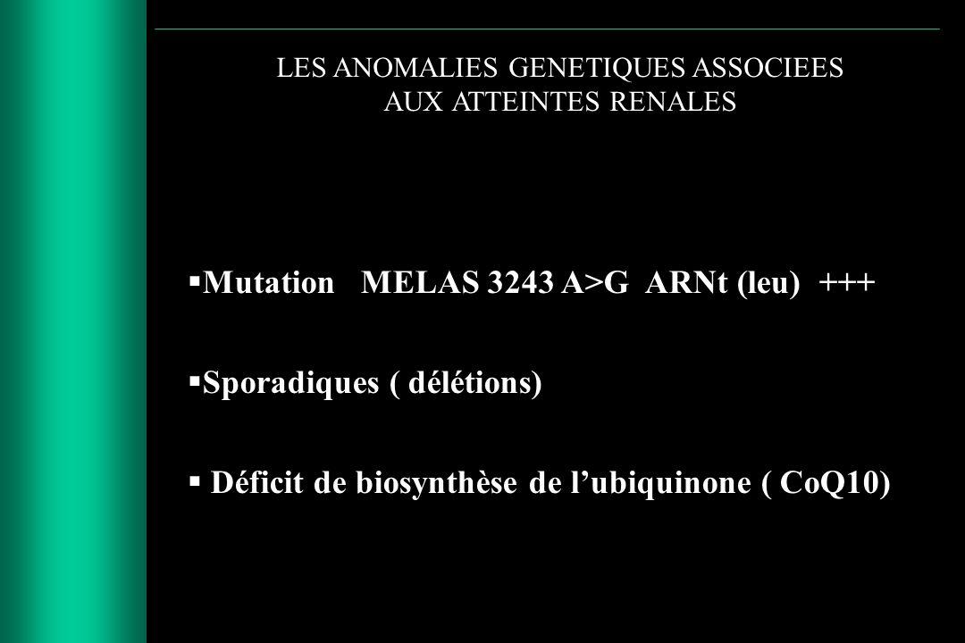 LES ANOMALIES GENETIQUES ASSOCIEES AUX ATTEINTES RENALES Mutation MELAS 3243 A>G ARNt (leu) +++ Sporadiques ( délétions) Déficit de biosynthèse de lub