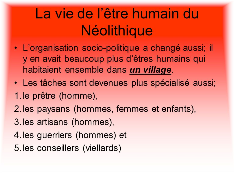 La vie de lêtre humain du Néolithique Lorganisation socio-politique a changé aussi; il y en avait beaucoup plus dêtres humains qui habitaient ensemble