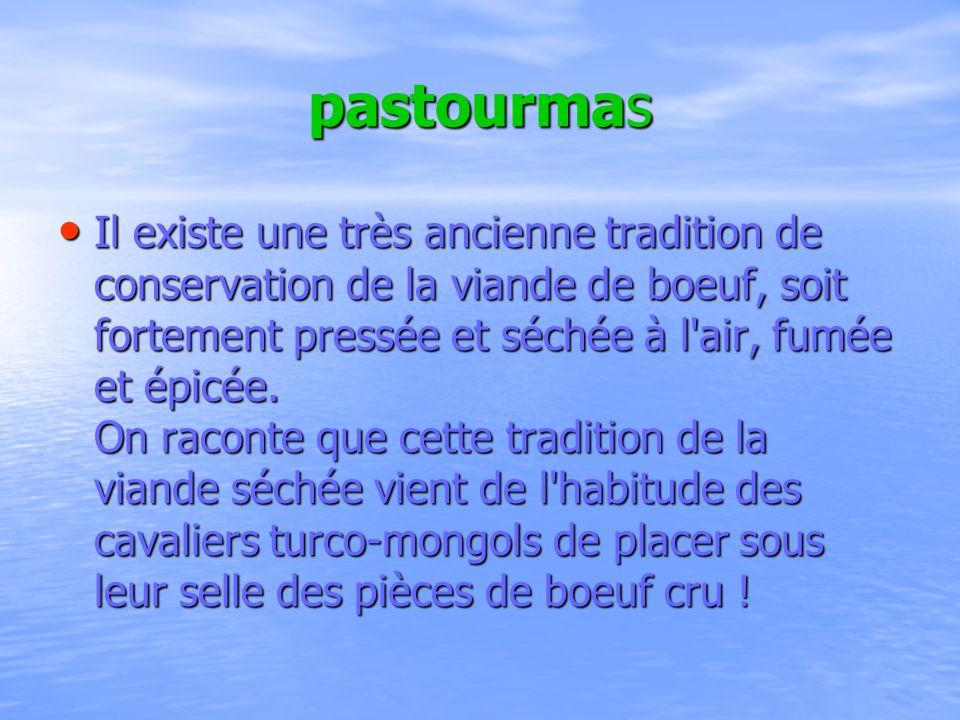 pastourmas Il existe une très ancienne tradition de conservation de la viande de boeuf, soit fortement pressée et séchée à l'air, fumée et épicée. On