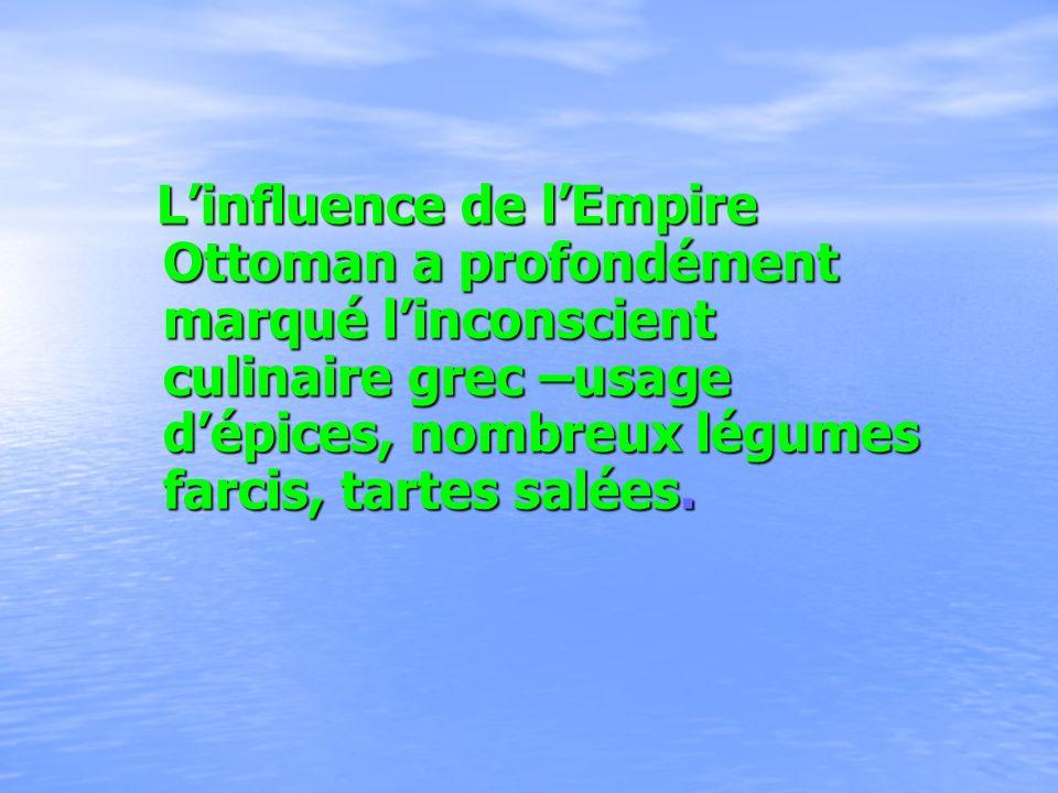 Linfluence de lEmpire Ottoman a profondément marqué linconscient culinaire grec –usage dépices, nombreux légumes farcis, tartes salées. Linfluence de