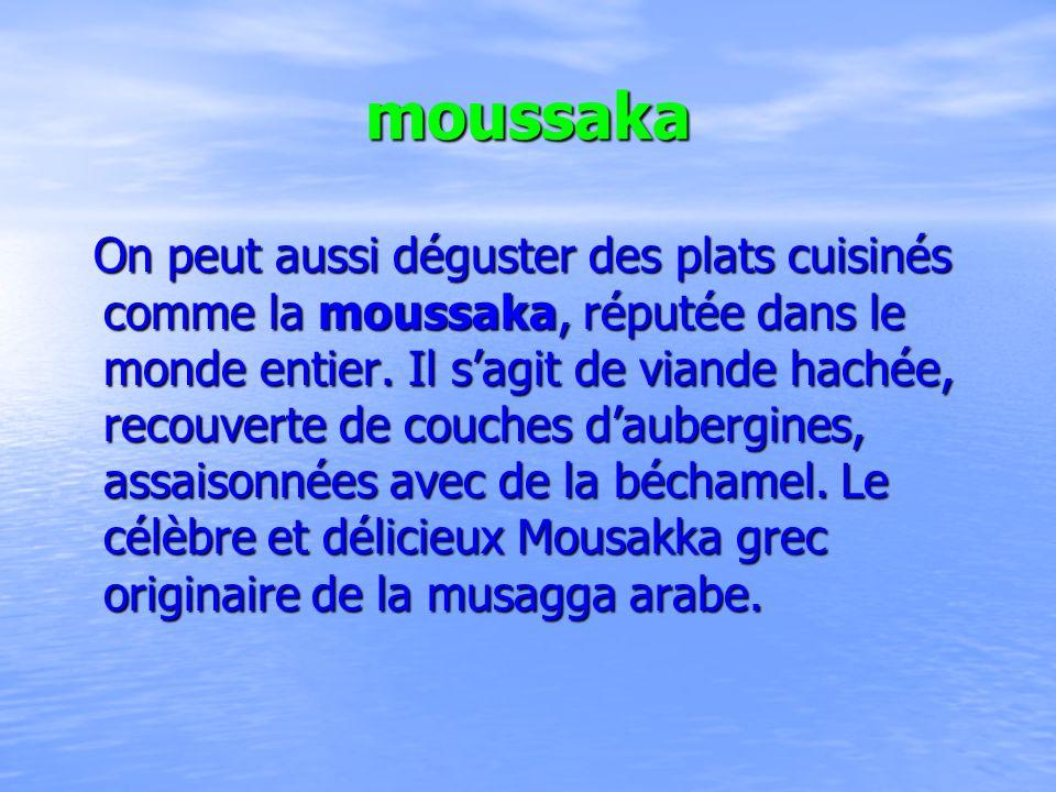 moussaka On peut aussi déguster des plats cuisinés comme la moussaka, réputée dans le monde entier. Il sagit de viande hachée, recouverte de couches d